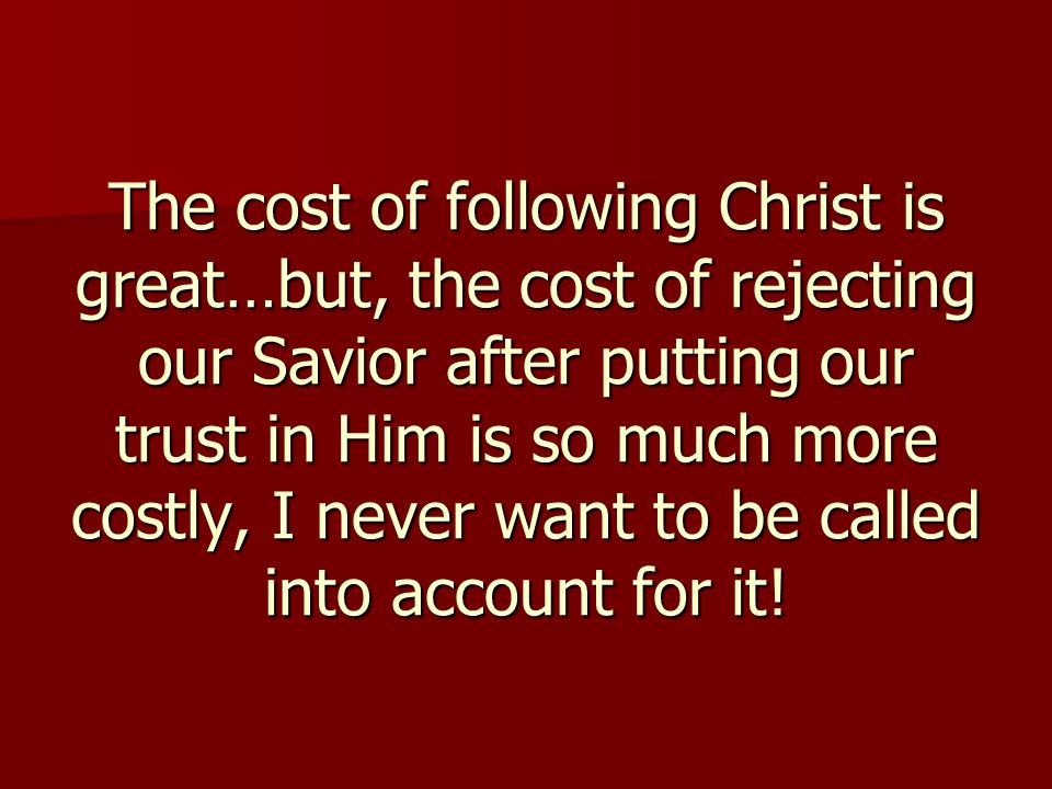 The cost of following Christ is great…but, the cost of rejecting our Savior after putting our trust in Him is so much more costly, I never want to be called into account for it!