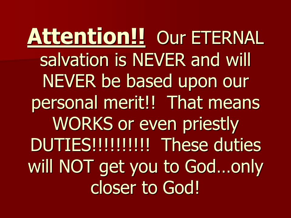 Attention!! Our ETERNAL salvation is NEVER and will NEVER be based upon our personal merit!! That means WORKS or even priestly DUTIES!!!!!!!!!! These