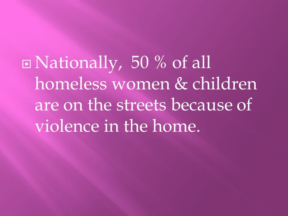 NNationally, 50 % of all homeless women & children are on the streets because of violence in the home.