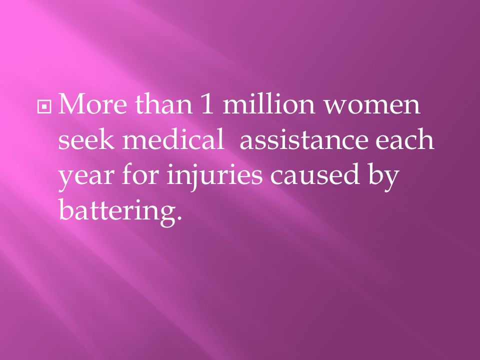 MMore than 1 million women seek medical assistance each year for injuries caused by battering.