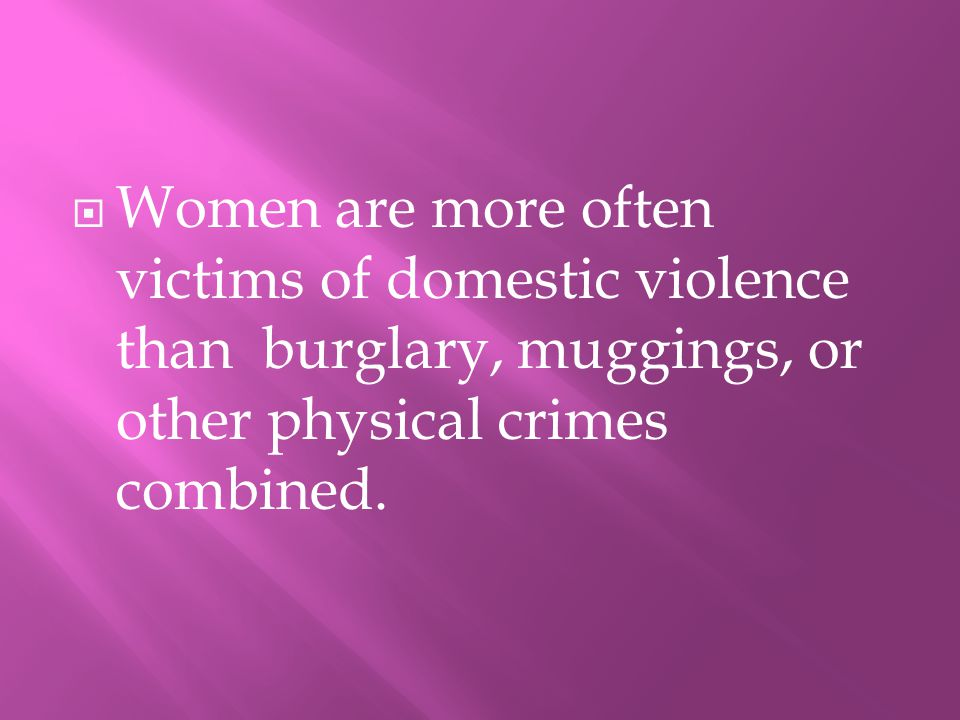 WWomen are more often victims of domestic violence than burglary, muggings, or other physical crimes combined.
