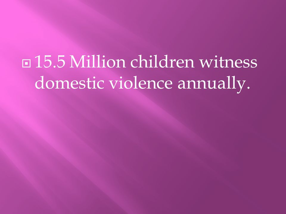115.5 Million children witness domestic violence annually.