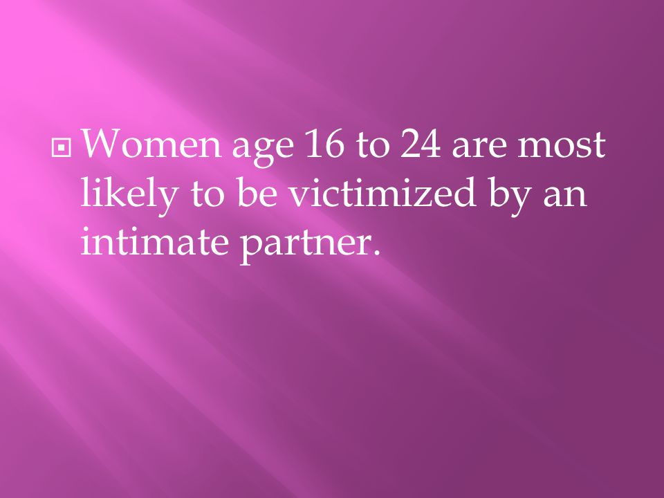 WWomen age 16 to 24 are most likely to be victimized by an intimate partner.