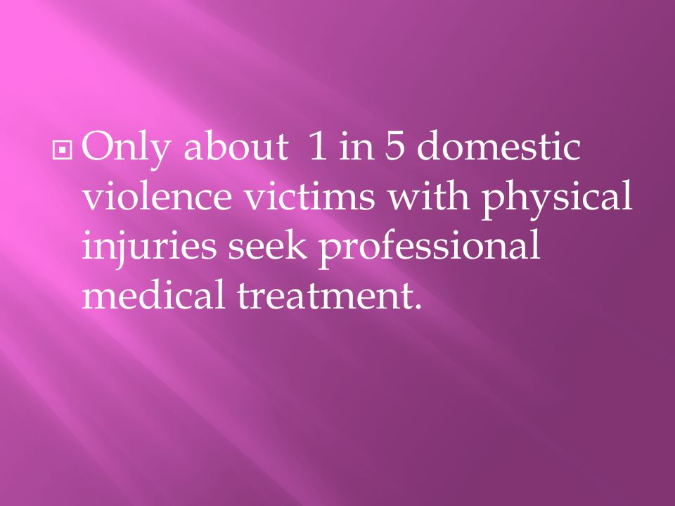 OOnly about 1 in 5 domestic violence victims with physical injuries seek professional medical treatment.