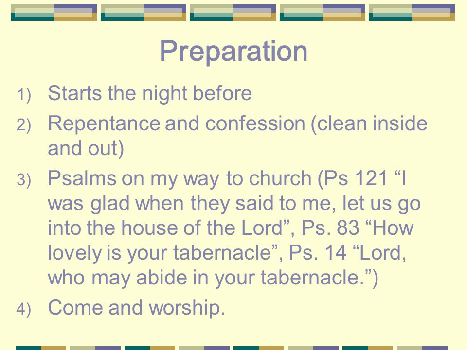 Preparation 1) Starts the night before 2) Repentance and confession (clean inside and out) 3) Psalms on my way to church (Ps 121 I was glad when they said to me, let us go into the house of the Lord , Ps.
