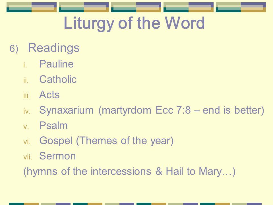 Liturgy of the Word 6) Readings i. Pauline ii. Catholic iii. Acts iv. Synaxarium (martyrdom Ecc 7:8 – end is better) v. Psalm vi. Gospel (Themes of th
