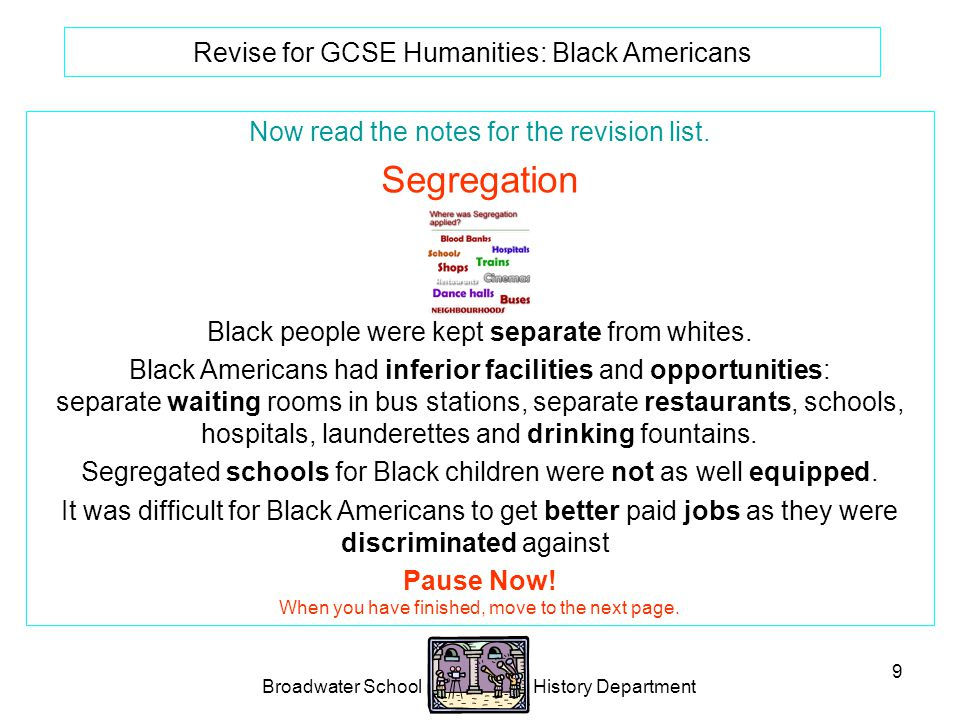 Broadwater School History Department 9 Revise for GCSE Humanities: Black Americans Now read the notes for the revision list.