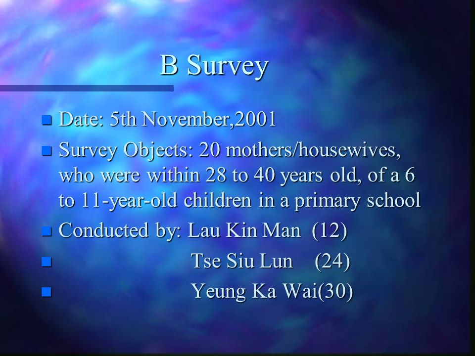 B Survey n Date: 5th November,2001 n Survey Objects: 20 mothers/housewives, who were within 28 to 40 years old, of a 6 to 11-year-old children in a primary school n Conducted by: Lau Kin Man (12) n Tse Siu Lun (24) n Yeung Ka Wai(30)