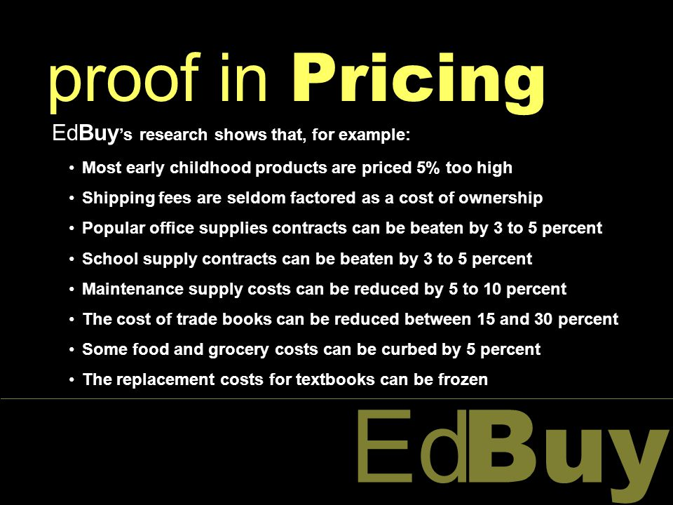 Buy Ed proof in Pricing EdBuy 's research shows that, for example: Most early childhood products are priced 5% too high Shipping fees are seldom factored as a cost of ownership Popular office supplies contracts can be beaten by 3 to 5 percent School supply contracts can be beaten by 3 to 5 percent Maintenance supply costs can be reduced by 5 to 10 percent The cost of trade books can be reduced between 15 and 30 percent Some food and grocery costs can be curbed by 5 percent The replacement costs for textbooks can be frozen