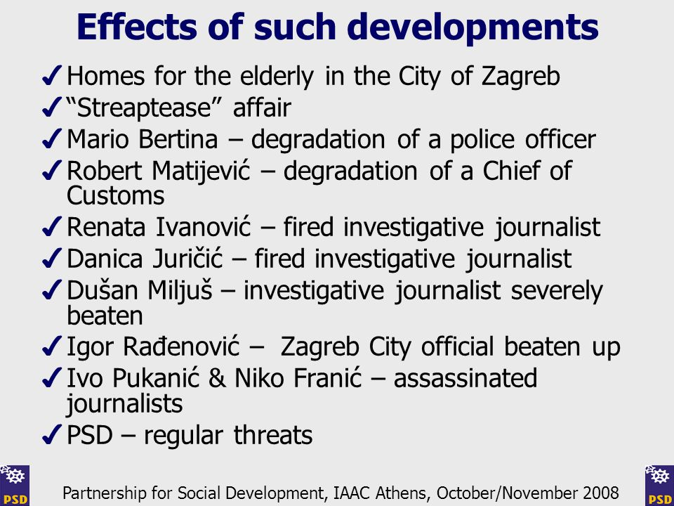 Effects of such developments ✔ Homes for the elderly in the City of Zagreb ✔ Streaptease affair ✔ Mario Bertina – degradation of a police officer ✔ Robert Matijević – degradation of a Chief of Customs ✔ Renata Ivanović – fired investigative journalist ✔ Danica Juričić – fired investigative journalist ✔ Dušan Miljuš – investigative journalist severely beaten ✔ Igor Rađenović – Zagreb City official beaten up ✔ Ivo Pukanić & Niko Franić – assassinated journalists ✔ PSD – regular threats Partnership for Social Development, IAAC Athens, October/November 2008