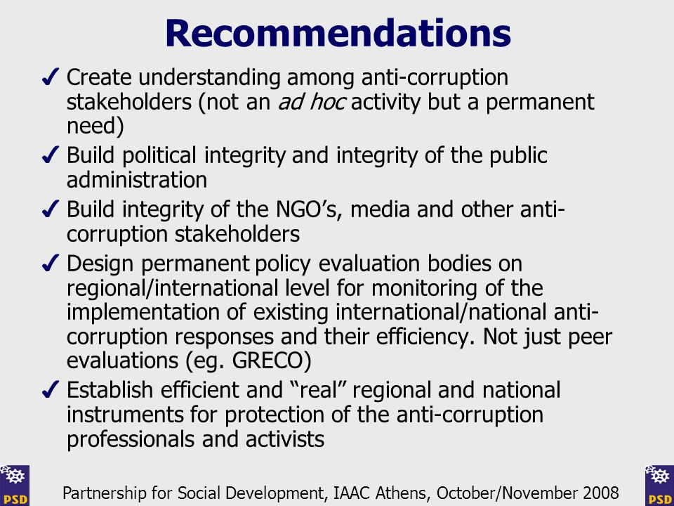 Recommendations ✔ Create understanding among anti-corruption stakeholders (not an ad hoc activity but a permanent need) ✔ Build political integrity and integrity of the public administration ✔ Build integrity of the NGO's, media and other anti- corruption stakeholders ✔ Design permanent policy evaluation bodies on regional/international level for monitoring of the implementation of existing international/national anti- corruption responses and their efficiency.