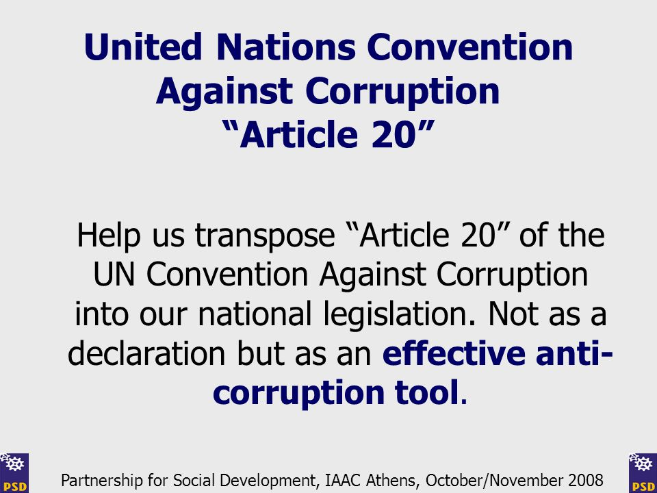 United Nations Convention Against Corruption Article 20 Help us transpose Article 20 of the UN Convention Against Corruption into our national legislation.
