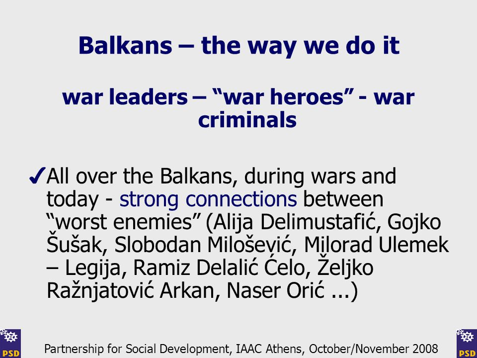 Balkans – the way we do it war leaders – war heroes - war criminals ✔ All over the Balkans, during wars and today - strong connections between worst enemies (Alija Delimustafić, Gojko Šušak, Slobodan Milošević, Milorad Ulemek – Legija, Ramiz Delalić Ćelo, Željko Ražnjatović Arkan, Naser Orić...) Partnership for Social Development, IAAC Athens, October/November 2008