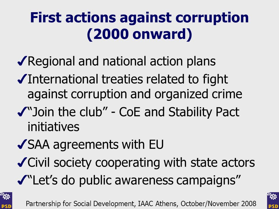 First actions against corruption (2000 onward) ✔ Regional and national action plans ✔ International treaties related to fight against corruption and organized crime ✔ Join the club - CoE and Stability Pact initiatives ✔ SAA agreements with EU ✔ Civil society cooperating with state actors ✔ Let's do public awareness campaigns Partnership for Social Development, IAAC Athens, October/November 2008