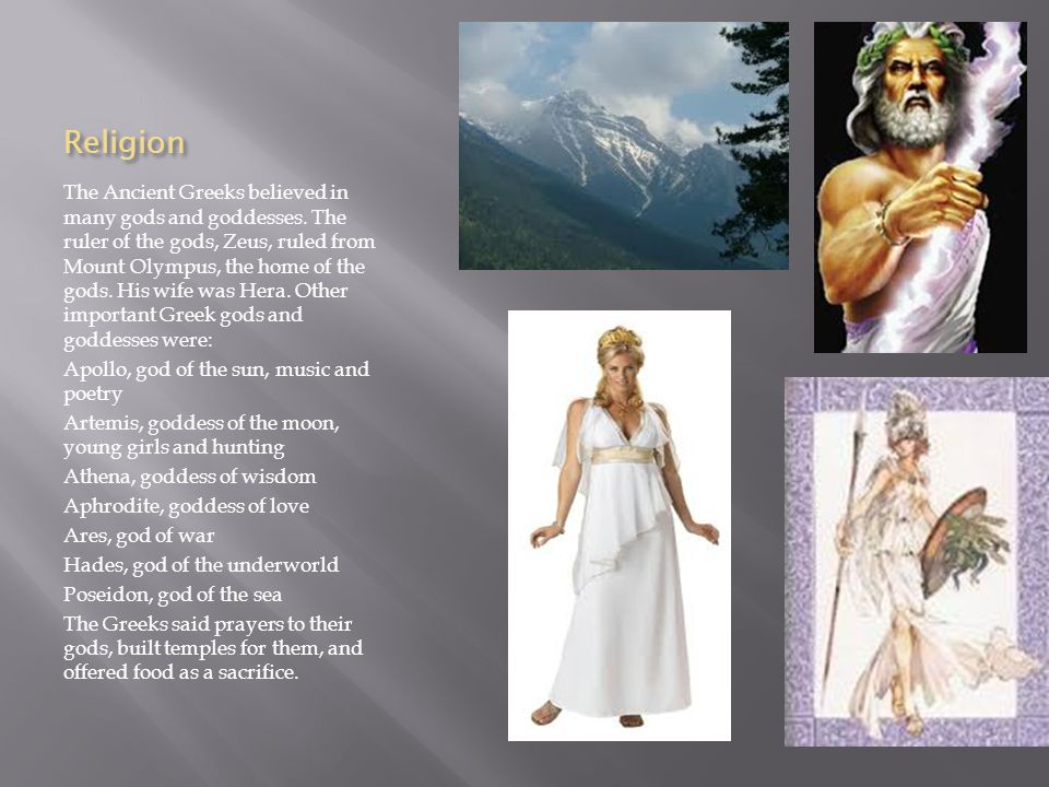 Religion The Ancient Greeks believed in many gods and goddesses.