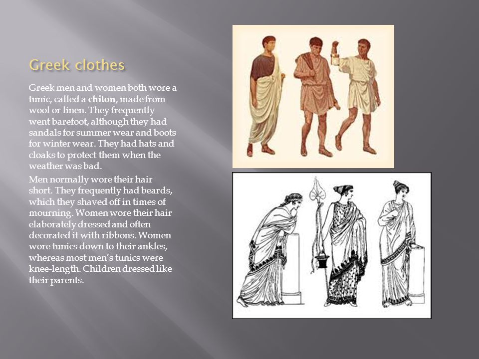 Greek clothes Greek men and women both wore a tunic, called a chiton, made from wool or linen.