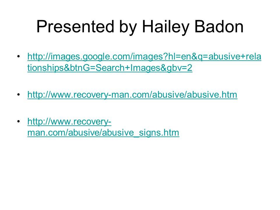 Presented by Hailey Badon http://images.google.com/images hl=en&q=abusive+rela tionships&btnG=Search+Images&gbv=2http://images.google.com/images hl=en&q=abusive+rela tionships&btnG=Search+Images&gbv=2 http://www.recovery-man.com/abusive/abusive.htm http://www.recovery- man.com/abusive/abusive_signs.htmhttp://www.recovery- man.com/abusive/abusive_signs.htm