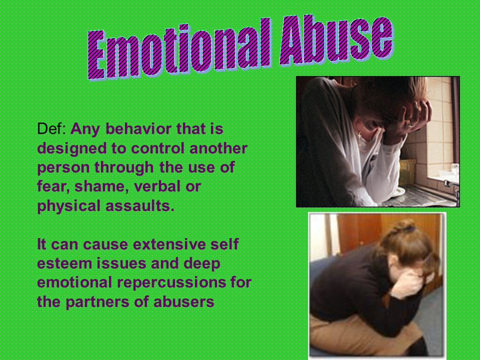 Emotional abuse slowly wears down away the victims; –Self-confidence –Sense of worth –Personality –Freedom –ETC….