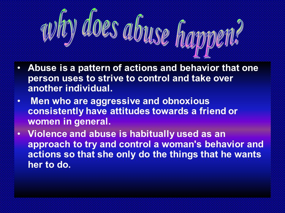 Abuse is a pattern of actions and behavior that one person uses to strive to control and take over another individual.