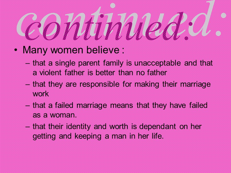 Many women believe : –that a single parent family is unacceptable and that a violent father is better than no father –that they are responsible for making their marriage work –that a failed marriage means that they have failed as a woman.