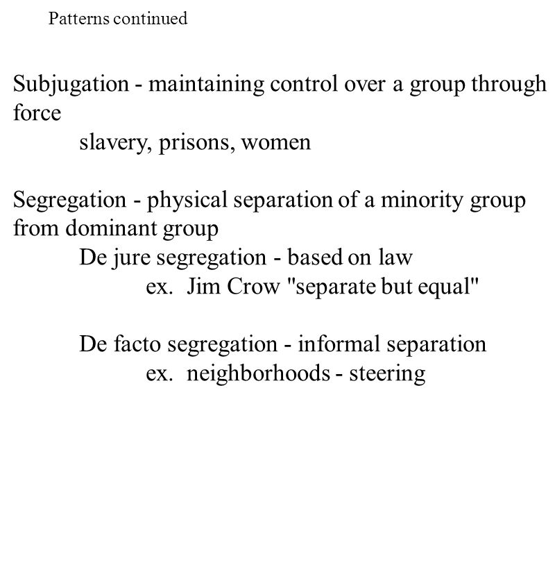 Subjugation - maintaining control over a group through force slavery, prisons, women Segregation - physical separation of a minority group from domina