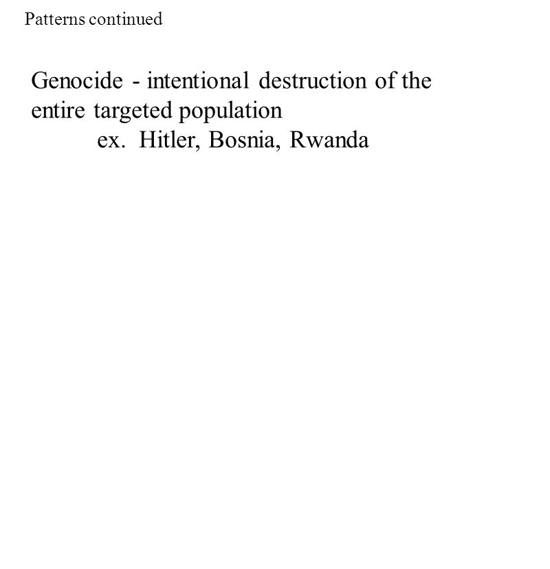 Genocide - intentional destruction of the entire targeted population ex. Hitler, Bosnia, Rwanda