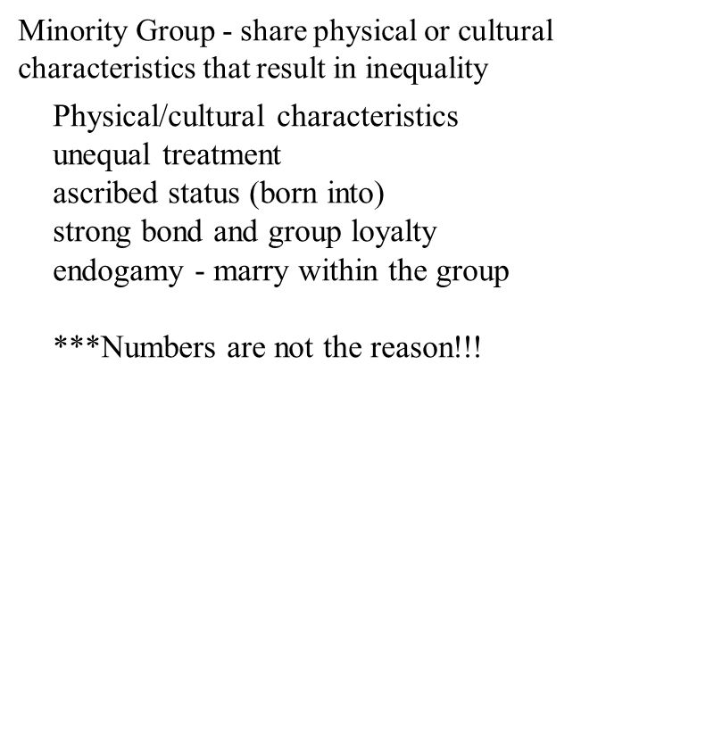 Minority Group - share physical or cultural characteristics that result in inequality Physical/cultural characteristics unequal treatment ascribed status (born into) strong bond and group loyalty endogamy - marry within the group ***Numbers are not the reason!!!