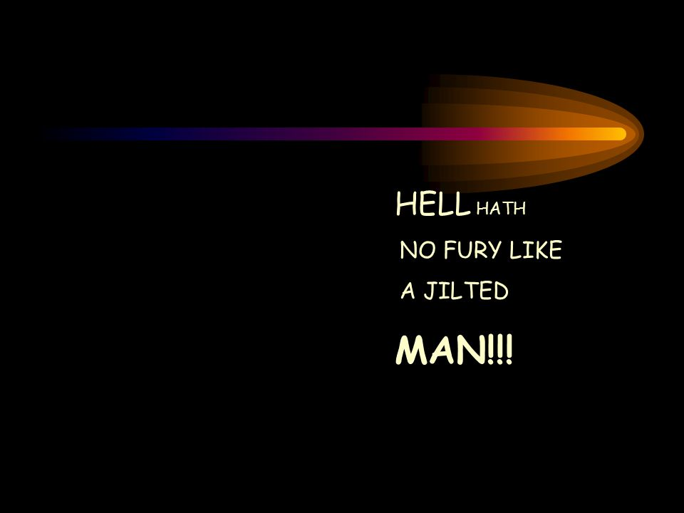 HELL HATH NO FURY LIKE A JILTED MAN!!!