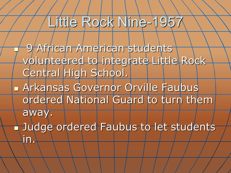 Little Rock Nine-1957 9 African American students volunteered to integrate Little Rock Central High School. 9 African American students volunteered to