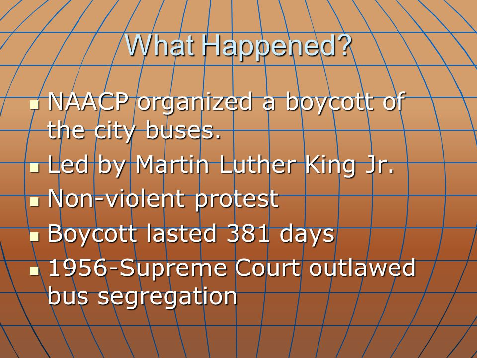 What Happened? NAACP organized a boycott of the city buses. NAACP organized a boycott of the city buses. Led by Martin Luther King Jr. Led by Martin L