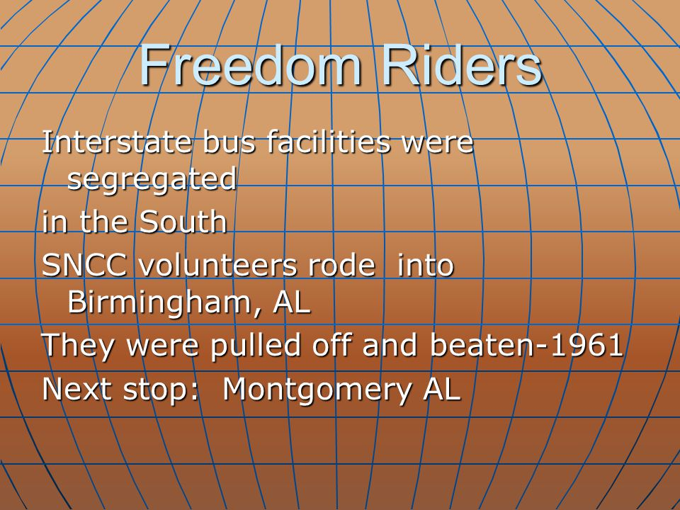 Freedom Riders Interstate bus facilities were segregated in the South SNCC volunteers rode into Birmingham, AL They were pulled off and beaten-1961 Ne