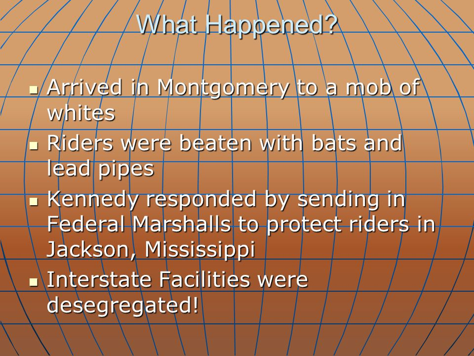 What Happened? Arrived in Montgomery to a mob of whites Arrived in Montgomery to a mob of whites Riders were beaten with bats and lead pipes Riders we