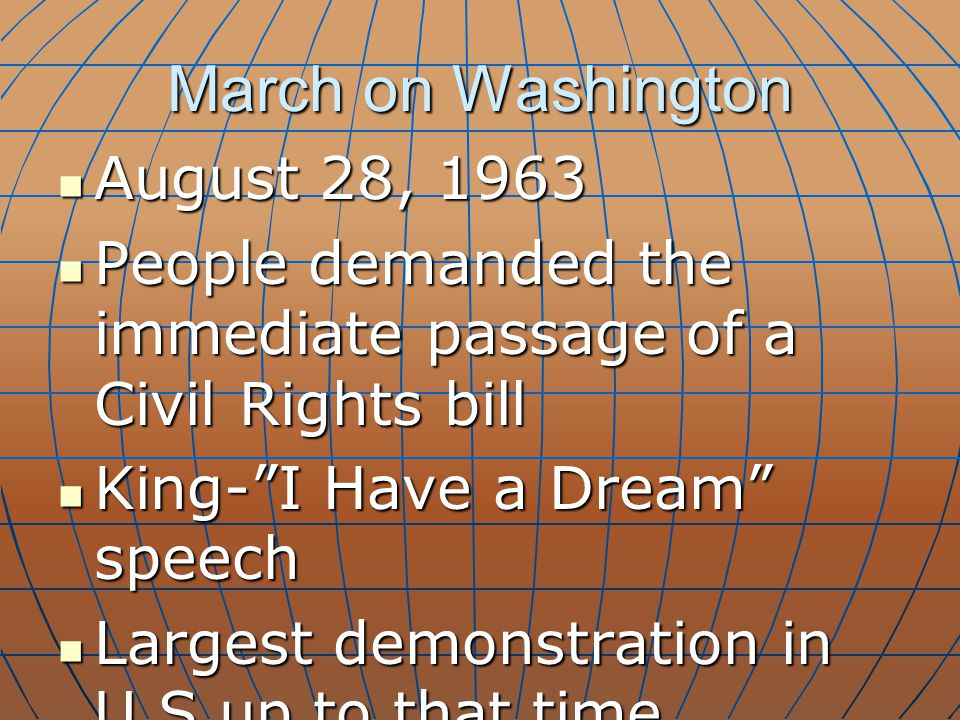March on Washington August 28, 1963 August 28, 1963 People demanded the immediate passage of a Civil Rights bill People demanded the immediate passage