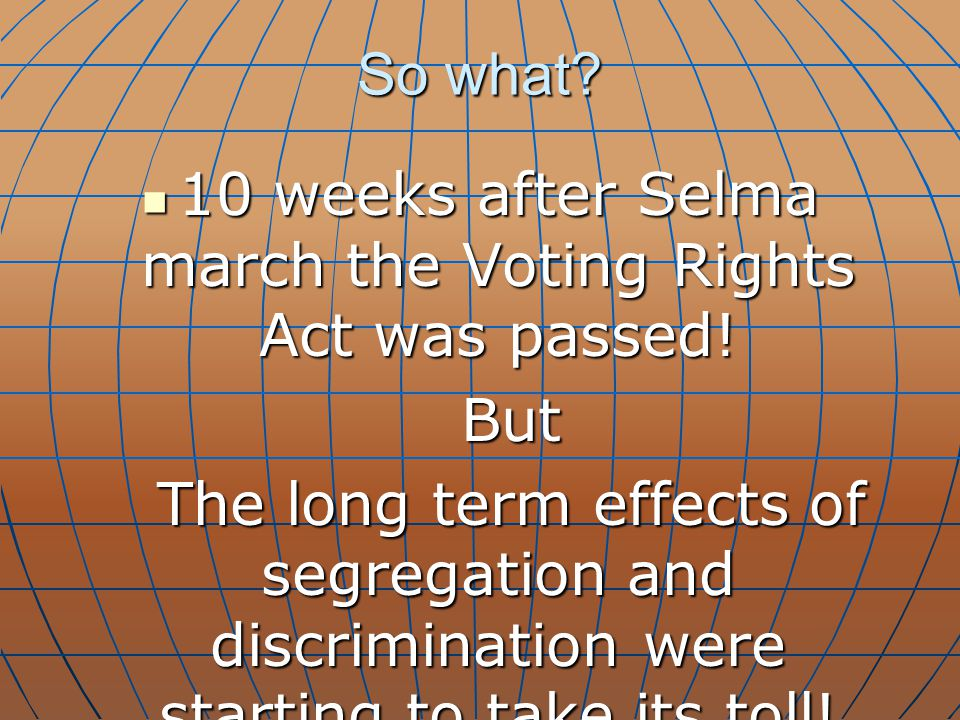 So what? 10 weeks after Selma march the Voting Rights Act was passed! 10 weeks after Selma march the Voting Rights Act was passed! But But The long te