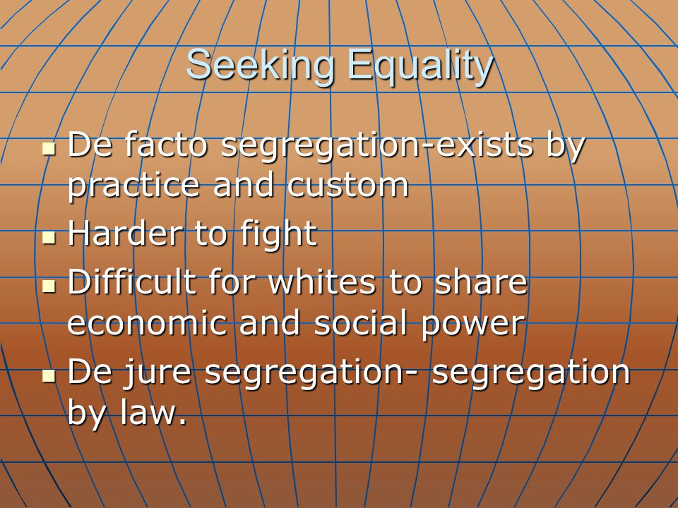 Seeking Equality De facto segregation-exists by practice and custom De facto segregation-exists by practice and custom Harder to fight Harder to fight