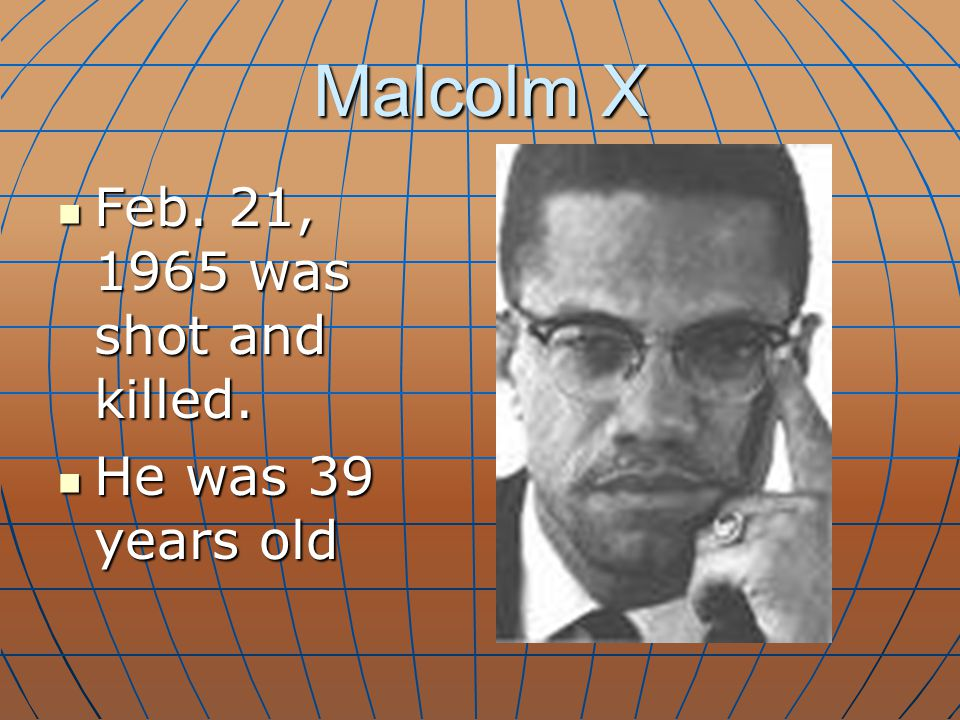 Malcolm X Feb. 21, 1965 was shot and killed. Feb. 21, 1965 was shot and killed. He was 39 years old He was 39 years old