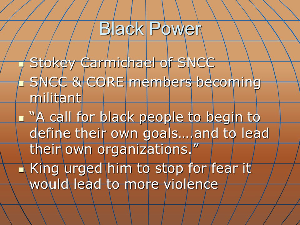 Black Power Stokey Carmichael of SNCC Stokey Carmichael of SNCC SNCC & CORE members becoming militant SNCC & CORE members becoming militant A call for black people to begin to define their own goals….and to lead their own organizations. A call for black people to begin to define their own goals….and to lead their own organizations. King urged him to stop for fear it would lead to more violence King urged him to stop for fear it would lead to more violence