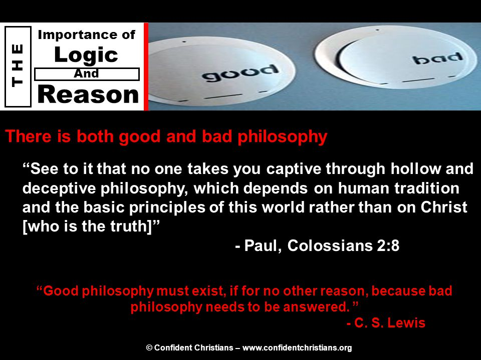 © Confident Christians – www.confidentchristians.org T H E Importance of Logic Reason And There is both good and bad philosophy Good philosophy must exist, if for no other reason, because bad philosophy needs to be answered.