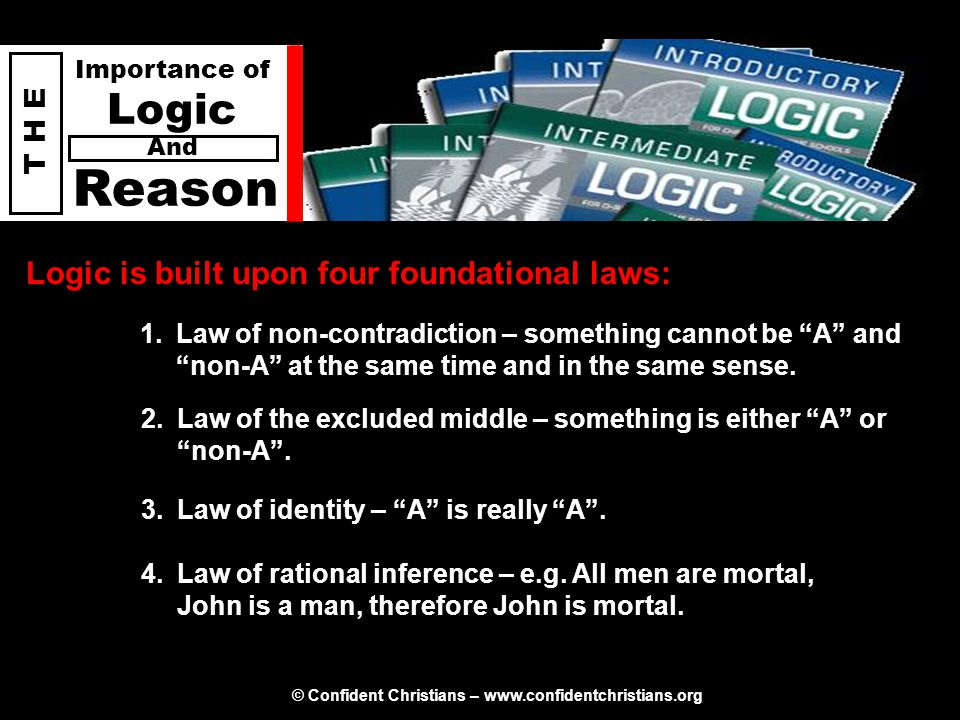 © Confident Christians – www.confidentchristians.org T H E Importance of Logic Reason And Logic is built upon four foundational laws: 1.Law of non-con