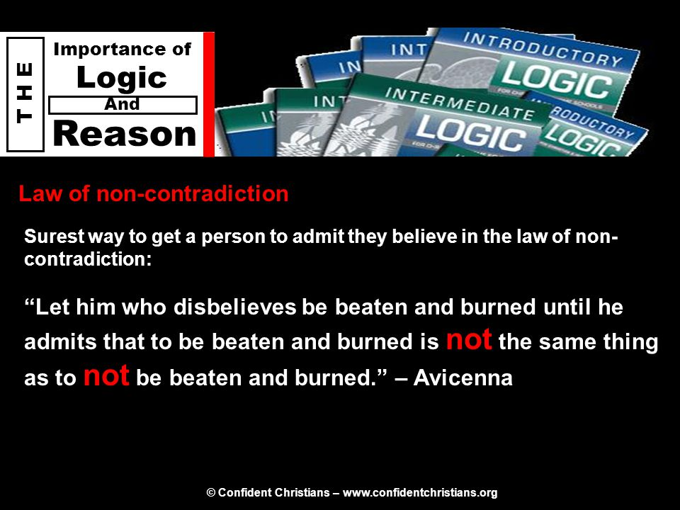 © Confident Christians – www.confidentchristians.org T H E Importance of Logic Reason And Law of non-contradiction Surest way to get a person to admit they believe in the law of non- contradiction: Let him who disbelieves be beaten and burned until he admits that to be beaten and burned is not the same thing as to not be beaten and burned. – Avicenna