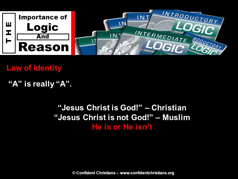 © Confident Christians – www.confidentchristians.org T H E Importance of Logic Reason And Law of Identity Jesus Christ is God! – Christian Jesus Christ is not God! – Muslim He is or He isn't A is really A .