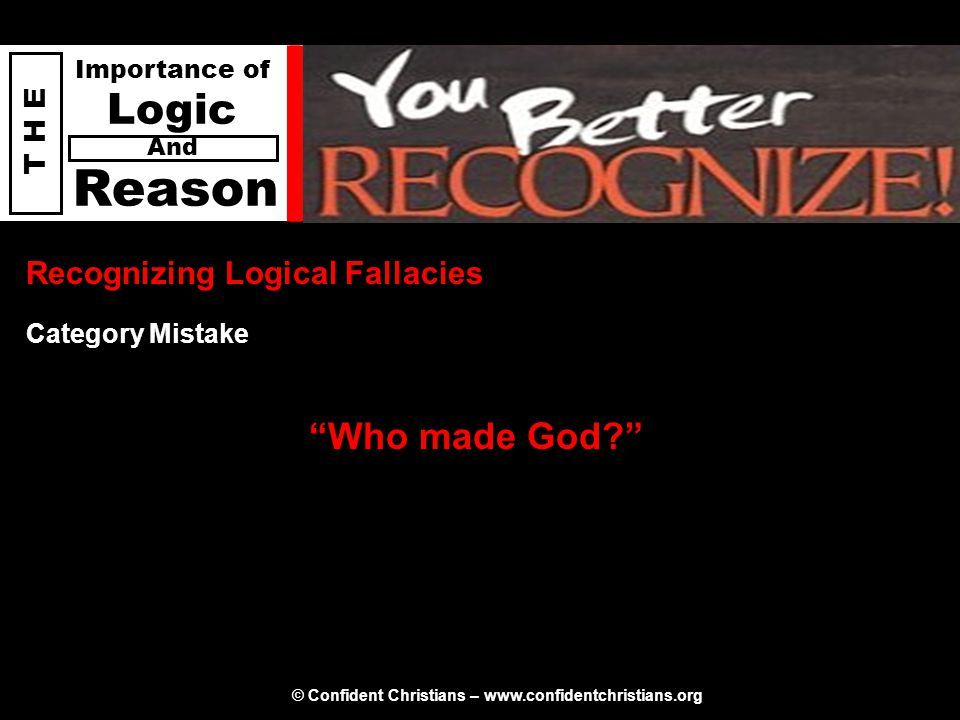 "© Confident Christians – www.confidentchristians.org T H E Importance of Logic Reason And Recognizing Logical Fallacies ""Who made God?"" Category Mista"