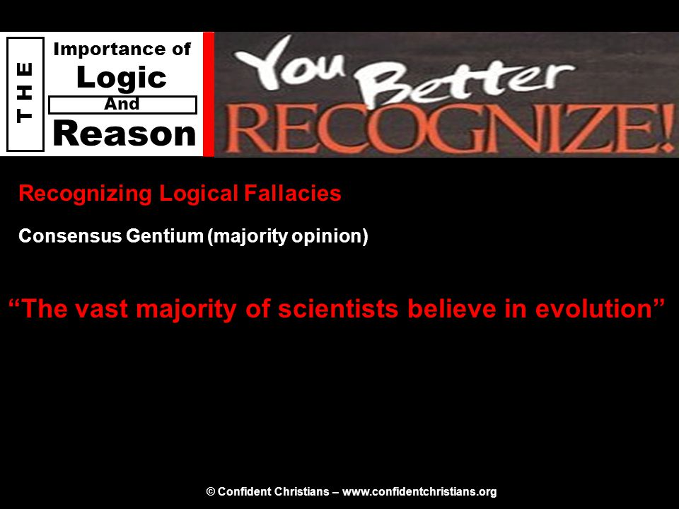 © Confident Christians – www.confidentchristians.org T H E Importance of Logic Reason And Recognizing Logical Fallacies The vast majority of scientists believe in evolution Consensus Gentium (majority opinion)