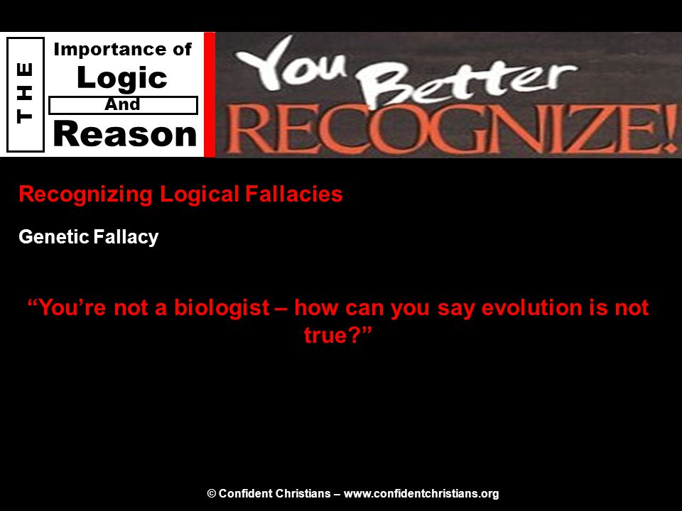 "© Confident Christians – www.confidentchristians.org T H E Importance of Logic Reason And Recognizing Logical Fallacies ""You're not a biologist – how"