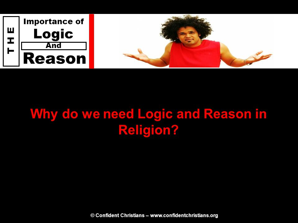 © Confident Christians – www.confidentchristians.org T H E Importance of Logic Reason And Why do we need Logic and Reason in Religion?