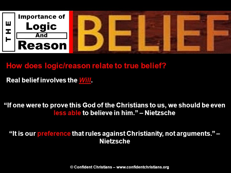 © Confident Christians – www.confidentchristians.org T H E Importance of Logic Reason And How does logic/reason relate to true belief? Real belief inv