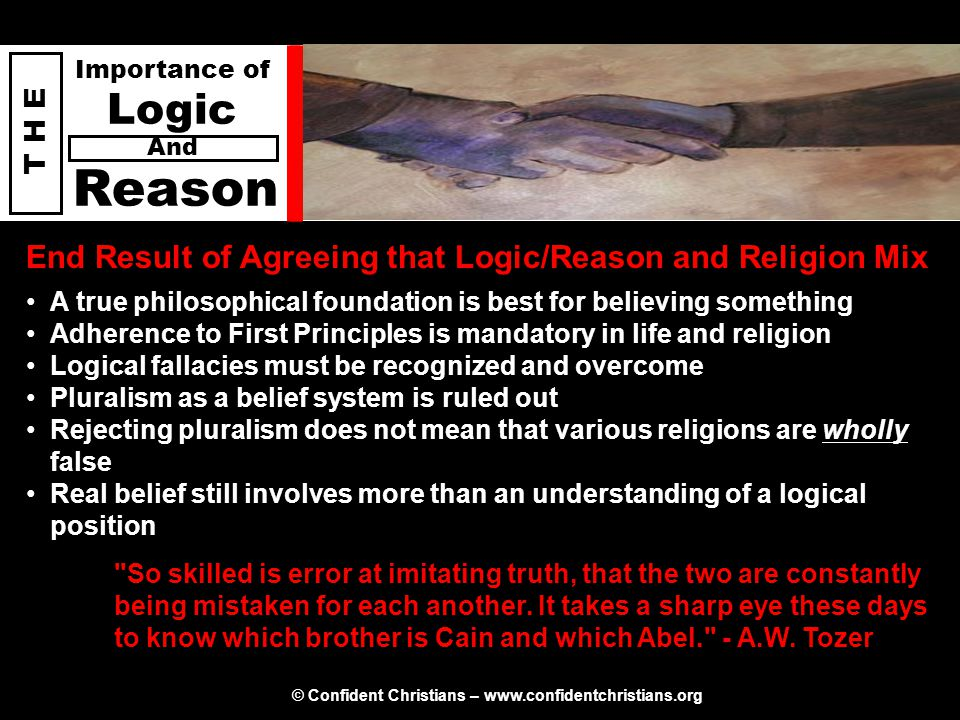 © Confident Christians – www.confidentchristians.org T H E Importance of Logic Reason And A true philosophical foundation is best for believing someth