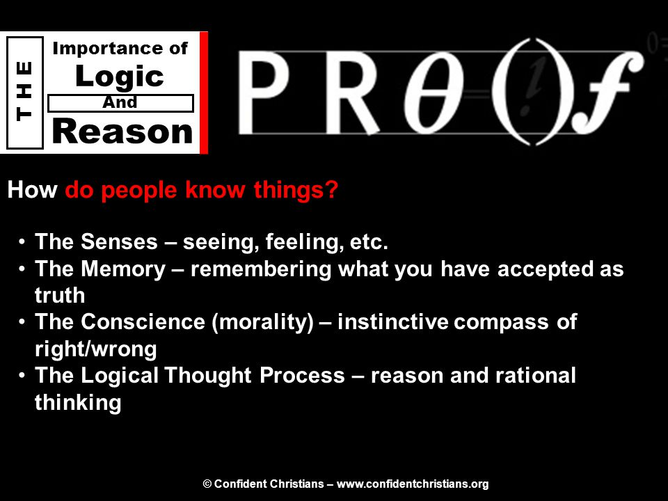 © Confident Christians – www.confidentchristians.org T H E Importance of Logic Reason And How do people know things? The Senses – seeing, feeling, etc