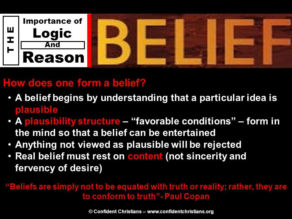 © Confident Christians – www.confidentchristians.org T H E Importance of Logic Reason And How does one form a belief? A belief begins by understanding