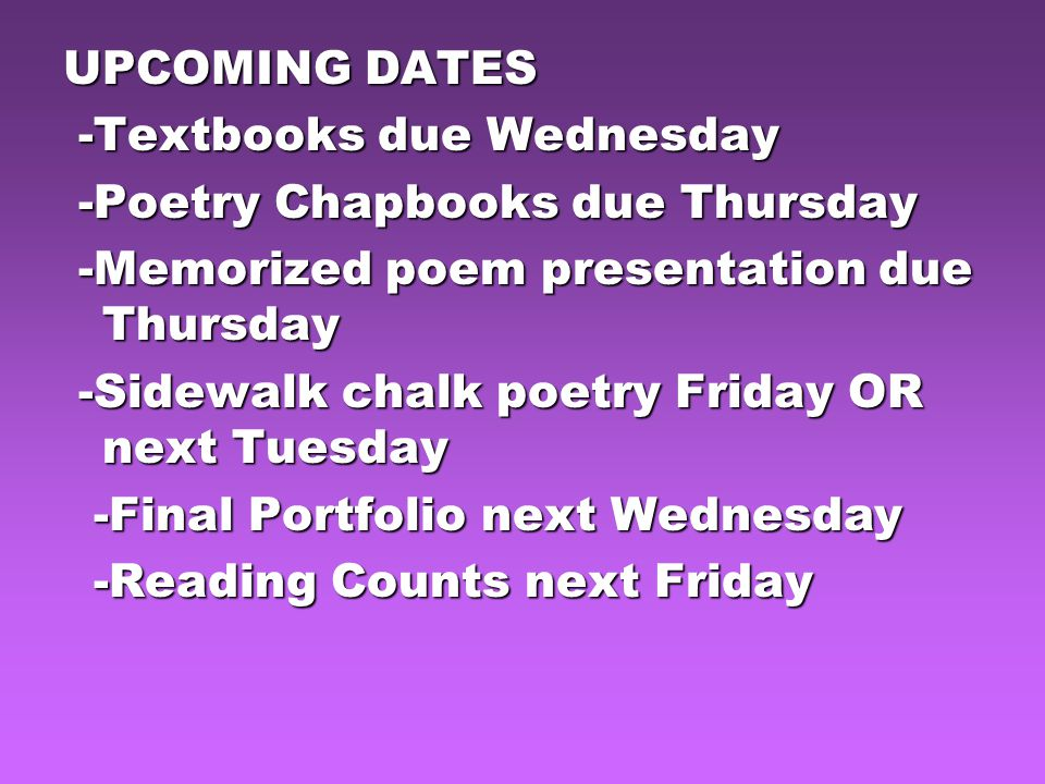 UPCOMING DATES -Textbooks due Wednesday -Textbooks due Wednesday -Poetry Chapbooks due Thursday -Poetry Chapbooks due Thursday -Memorized poem presentation due Thursday -Memorized poem presentation due Thursday -Sidewalk chalk poetry Friday OR next Tuesday -Sidewalk chalk poetry Friday OR next Tuesday -Final Portfolio next Wednesday -Final Portfolio next Wednesday -Reading Counts next Friday -Reading Counts next Friday